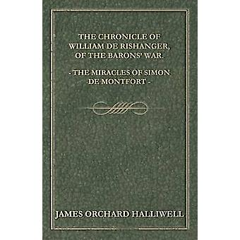 The Chronicle of William de Rishanger of the Barons War. the Miracles of Simon de Montfort by Halliwell & J. O.