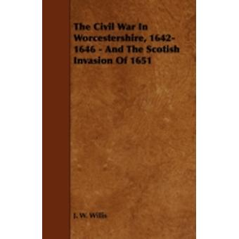 The Civil War in Worcestershire 16421646  And the Scotish Invasion of 1651 by Willis & J. W.