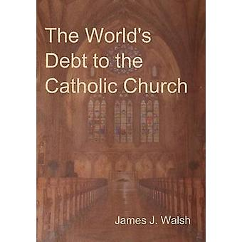 The Worlds Debt to the Catholic Church by Walsh & James J.
