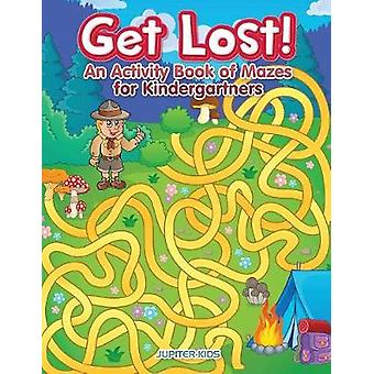 Get Lost An Activity Book for Kindergartners of Mazes by Jupiter Kids