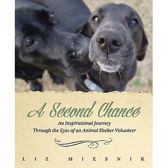 A Second Chance An Inspirational Journey through the Eyes of an Animal Shelter Volunteer by Miesnik & Liz