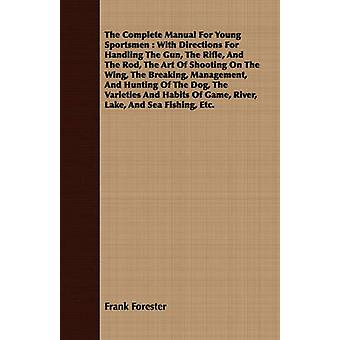 The Complete Manual For Young Sportsmen  With Directions For Handling The Gun The Rifle And The Rod The Art Of Shooting On The Wing The Breaking Management And Hunting Of The Dog The Varieties by Forester & Frank