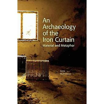 An Archaeology of the Iron Curtain Material and Metaphor by McWilliams & Anna