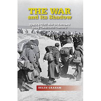 War & Its Shadow - Spain's Civil War in Europe's Long Twentieth Centur