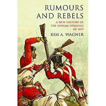 Rumours and Rebels A New History of the Indian Uprising of 1857