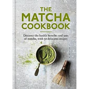 The Matcha Cookbook Discover the health benefits and uses of matcha with 50 delicious recipes