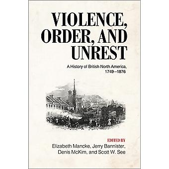 Violence Order and Unrest  A History of British North America 17491876 by Edited by Elizabeth Mancke & Edited by Jerry Bannister & Edited by Denis B McKim & Edited by Scott W See