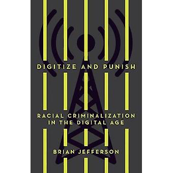 Digitize and Punish Racial Criminalization in the Digital Age
