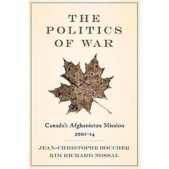 The Politics of War - Canada's Afghanistan Mission - 2001-14 by Jean-C