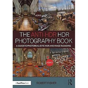 The Anti-HDR HDR Photography Book - A Guide to Photorealistic HDR and