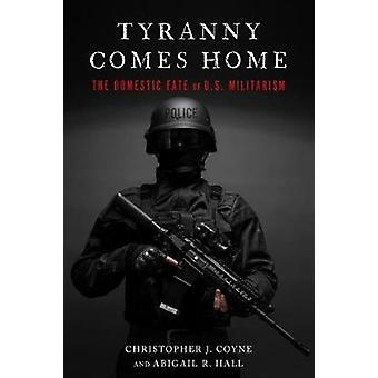 Tyranny Comes Home - The Domestic Fate of U.S. Militarism by Christoph