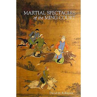 Martial Spectacles of the Ming Court by David M. Robinson - 978067407