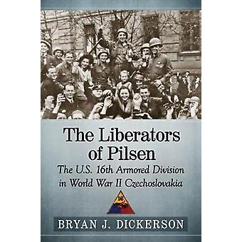 The Liberators of Pilsen - The U.S. 16th Armored Division in World War