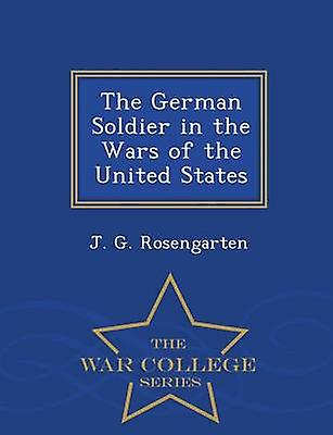 The German Soldier in the Wars of the United States  War College Series by Rosengarten & J. G.