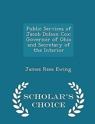 Public Services of Jacob Dolson Cox Governor of Ohio and Secretary of the Interior  Scholars Choice Edition by Ewing & James Rees