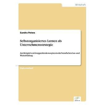 Selbstorganisiertes Lernen als UnternehmensstrategieAm Beispiel von Gruppenlernkonzepten in der beruflichen Aus- und Weiterbildung von Peters & Sandra