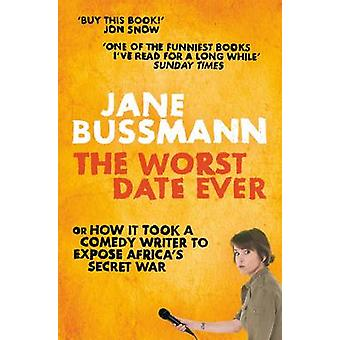 The Worst Date Ever or How it Took a Comedy Writer to Expose Joseph Kony and Africas Secret War by Bussmann & Jane