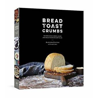 Bread Toast Crumbs  Recipes for NoKnead Loaves amp Meals to Savor Every Slice by Alexandra Stafford