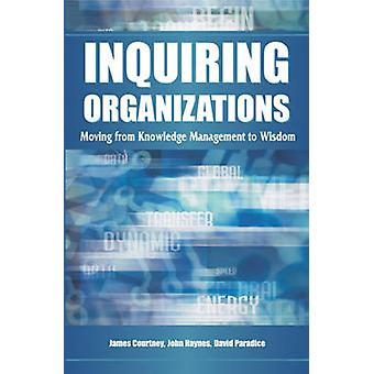 Inquiring Organizations Moving from Knowledge Management to Wisdom by Courtney & James F.