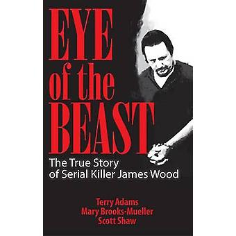 Eye of the Beast - the True Story of Serial Killer James Wood by Terry