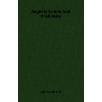 Auguste Comte And Positivism by Mill & John Stuart