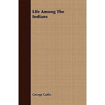 Life Among The Indians by Catlin & George