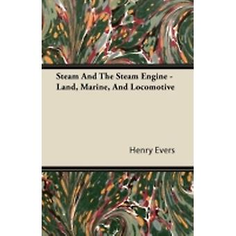 Steam and the Steam Engine  Land Marine and Locomotive by Evers & Henry