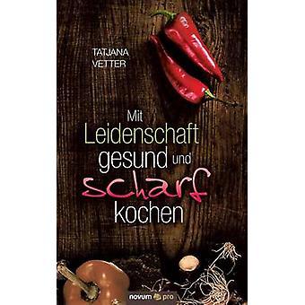 Mit Leidenschaft Gesund Und Scharf Kochen by Vetter & Tatjana