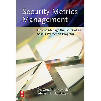 Security Metrics Management How to Manage the Costs of an Assets Protection Program by Kovacich & Gerald L.