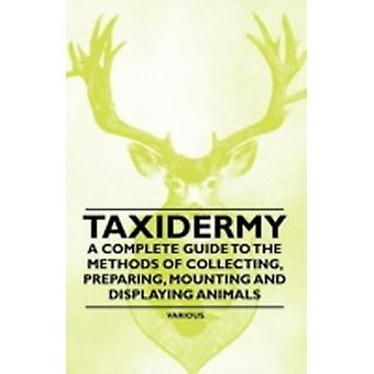 Taxidermy  A Complete Guide to the Methods of Collecting Preparing Mounting and Displaying Animals by Various