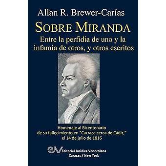 SOBRE MIRANDA ENTRE LA PERFIDIA DE UNO Y LA INFAMIA DE OTROS Y OTROS ESCRITOS. Primera edicion by BREWERCARIAS & Allan R.