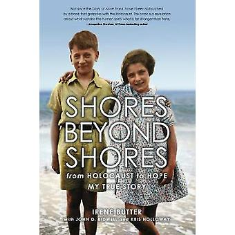 Shores Beyond Shores - from Holocaust to Hope My True Story by Irene B