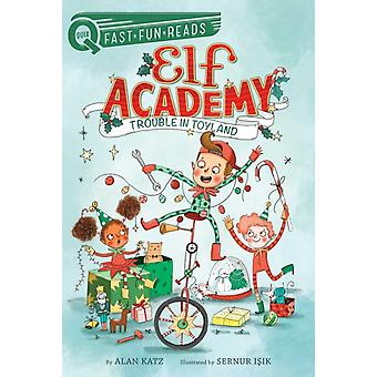 Trouble in Toyland  Elf Academy 1 by Alan Katz & Illustrated by Sernur Isik
