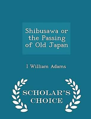 Shibusawa or the Passing of Old Japan  Scholars Choice Edition by Adams & I William