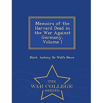Memoirs of the Harvard Dead in the War Against Germany Volume I  War College Series by Antony De Wolfe Howe & Mark
