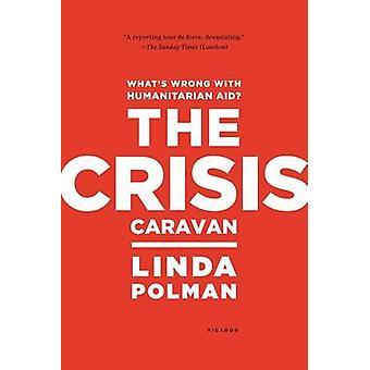 The Crisis Caravan - What's Wrong with Humanitarian Aid? by Linda Polm