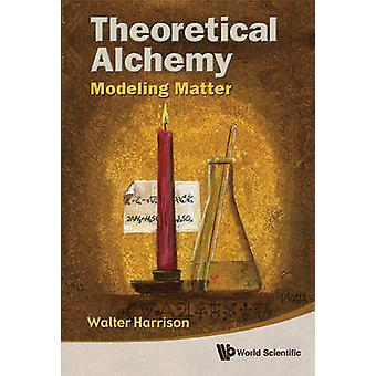 Theoretical Alchemy - Modeling Matter by Walter A. Harrison - 97898143