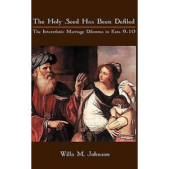 The Holy Seed Has Been Defiled The Interethnic Marriage Dilemma in Ezra 910 by Johnson & Willa M.