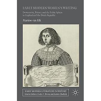 Early Modern Womens Writing  Domesticity Privacy and the Public Sphere in England and the Dutch Republic by van Elk & Martine