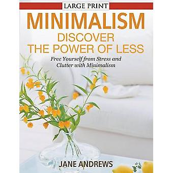 Minimalism Discover the Power Of Less LARGE PRINT Free Yourself from Stress and Clutter with Minimalism by Andrews & Jane