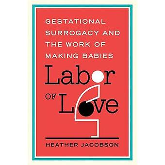 Labor of Love Gestational Surrogacy and the Work of Making Babies by Jacobson & Heather