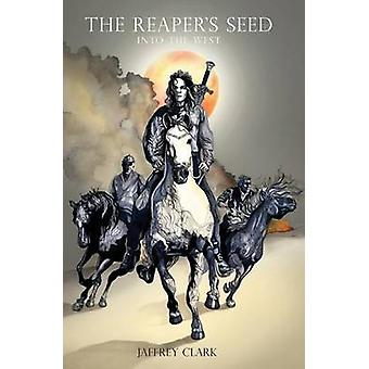 The Reapers Seed Into the West by Clark & Jaffrey S