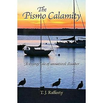 The Pismo Calamity A Strange Tale of Unnatural Disaster by Rafferty & T. J.