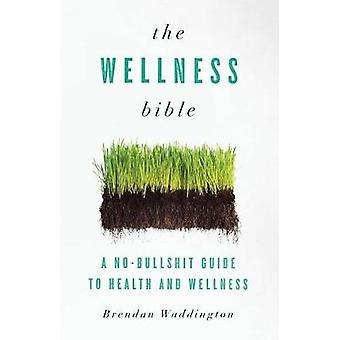 The Wellness Bible A NoBullshit Guide to Health and Wellness by Waddington & Brendan