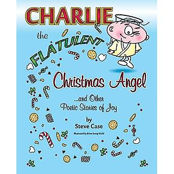 Charlie the Flatulent Christmas Angel and Other Poetic Stories of Joy by Case & Steve