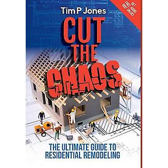 Cut the Chaos The ultimate guide to residential remodeling by Jones & Tim P
