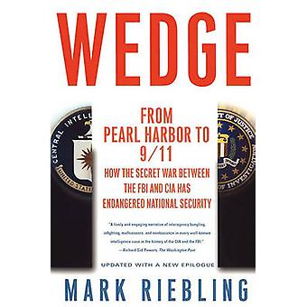 Wedge From Pearl Harbor to 911 How the Secret War Between the FBI and CIA Has Endangered National Security by Riebling & Mark