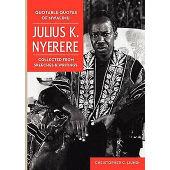 Quotable Quotes Of Mwalimu Julius K Nyerere. Collected from Speeches and Writings by Liundi & Christopher C.