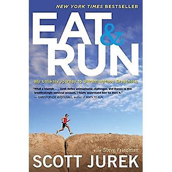 Eat and Run My Unlikely Journey to Ultramarathon Greatness par Scott Jurek - Steve Friedman