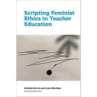 Scripting Feminist Ethics in Teacher Education by Michelle Forrest